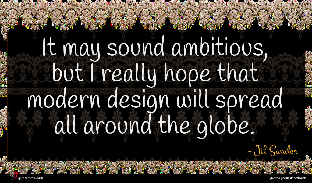 It may sound ambitious, but I really hope that modern design will spread all around the globe.