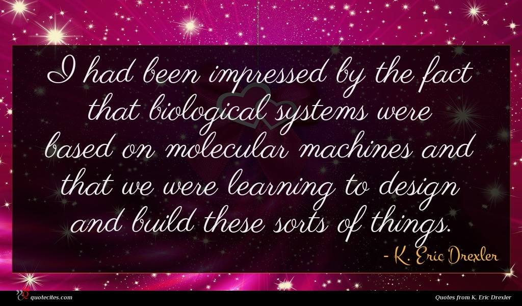 I had been impressed by the fact that biological systems were based on molecular machines and that we were learning to design and build these sorts of things.