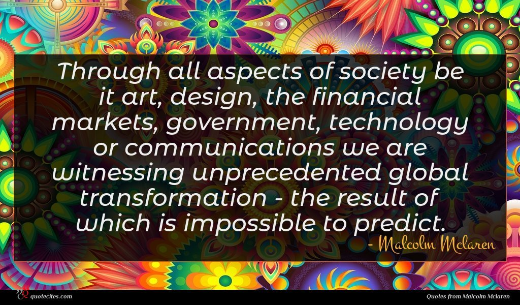 Through all aspects of society be it art, design, the financial markets, government, technology or communications we are witnessing unprecedented global transformation - the result of which is impossible to predict.