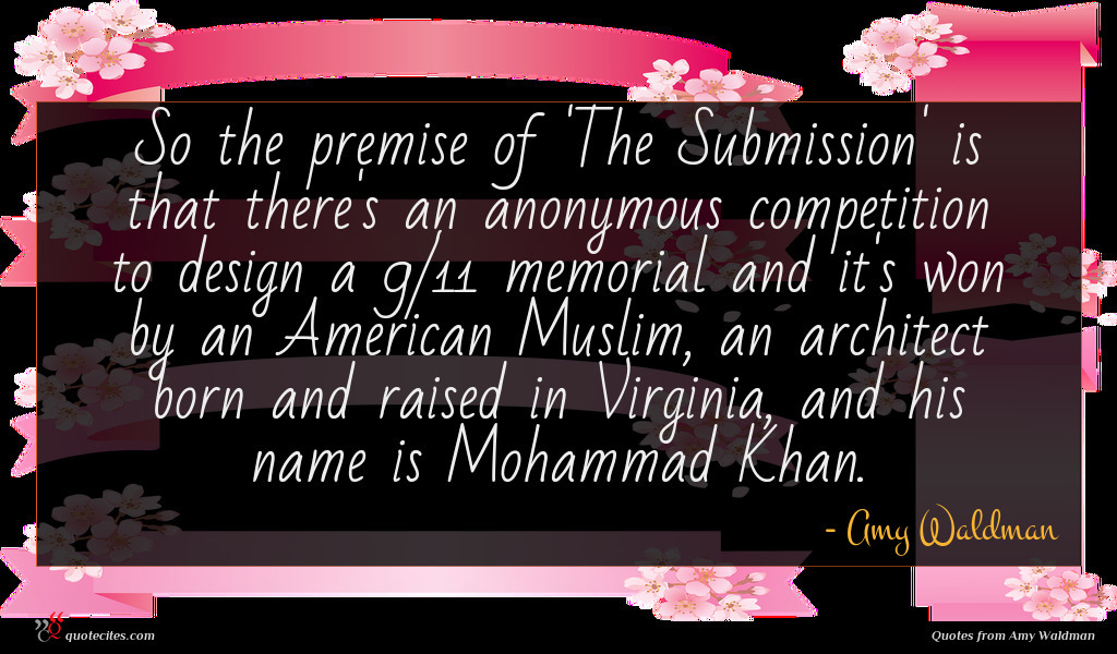 So the premise of 'The Submission' is that there's an anonymous competition to design a 9/11 memorial and it's won by an American Muslim, an architect born and raised in Virginia, and his name is Mohammad Khan.
