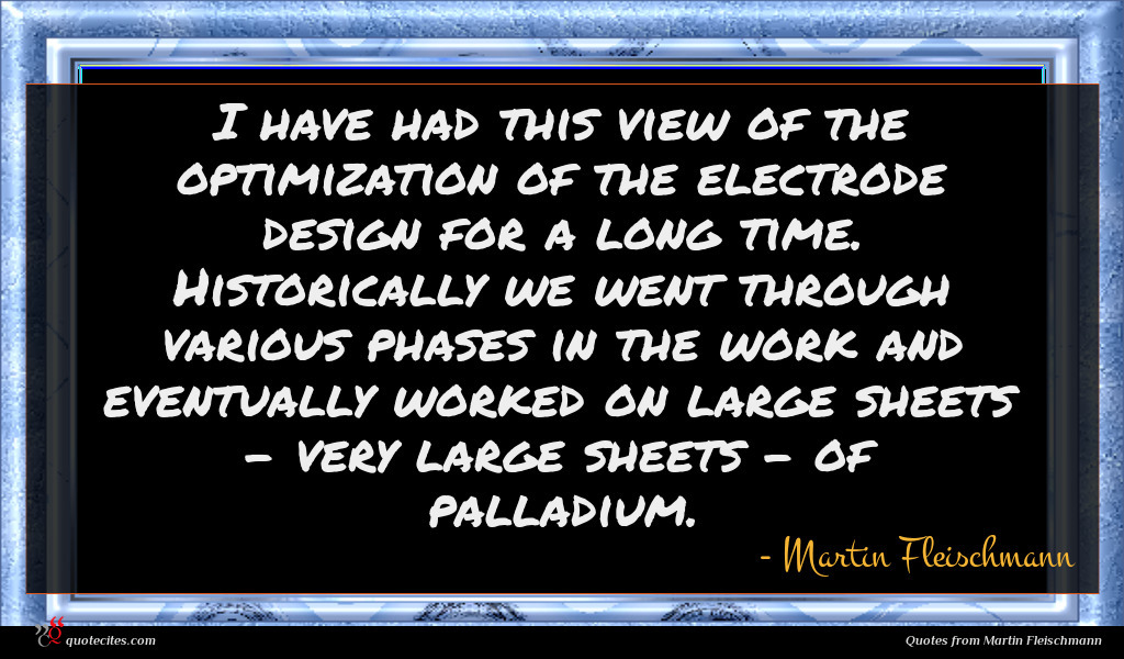 I have had this view of the optimization of the electrode design for a long time. Historically we went through various phases in the work and eventually worked on large sheets - very large sheets - of palladium.