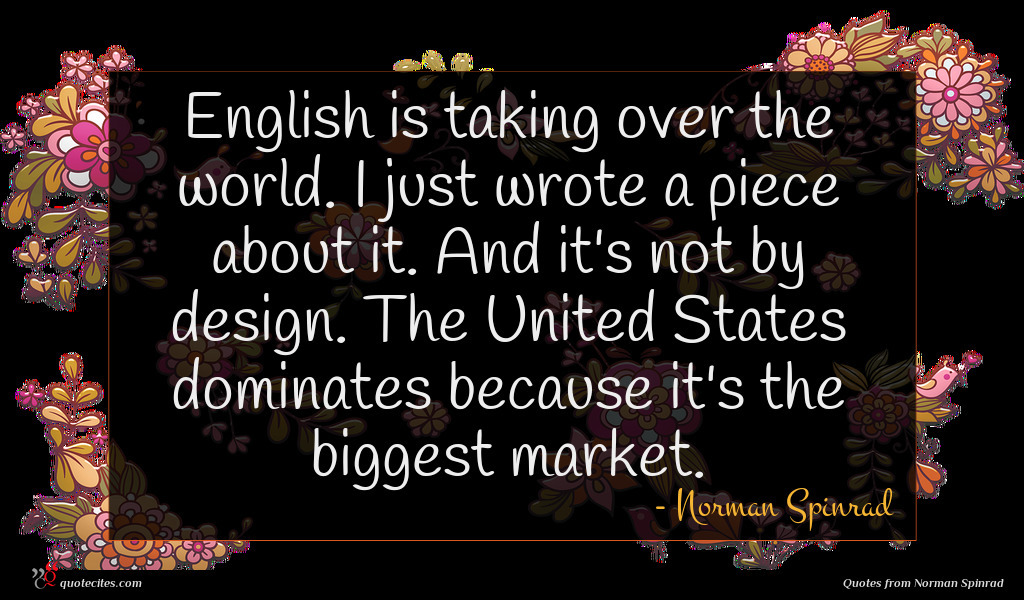 English is taking over the world. I just wrote a piece about it. And it's not by design. The United States dominates because it's the biggest market.