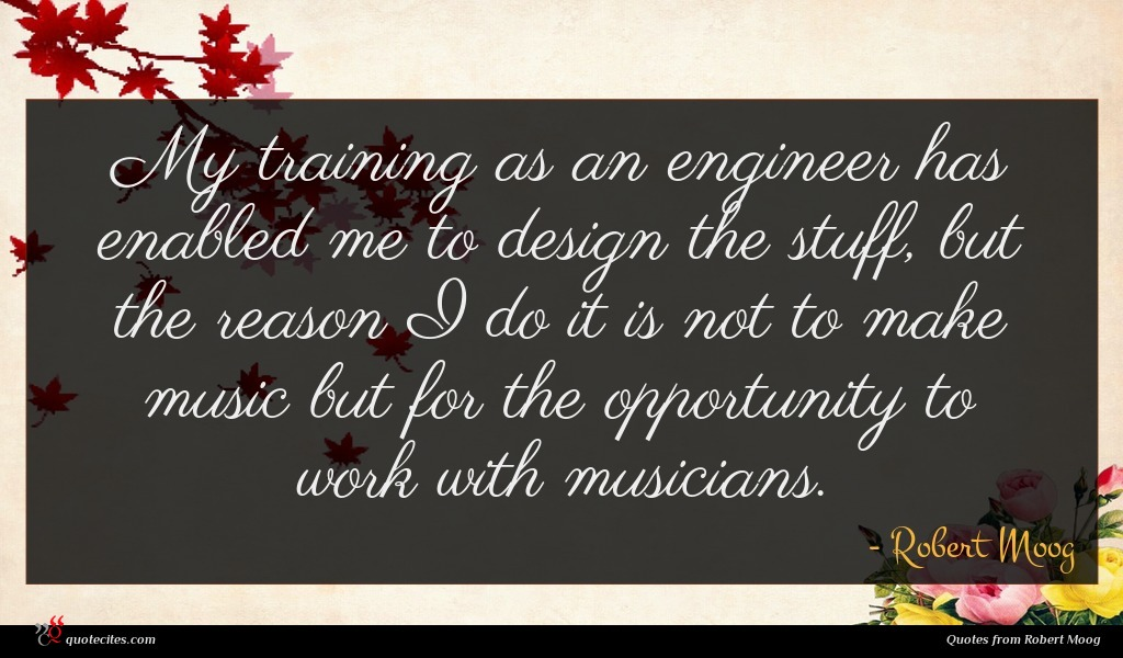 My training as an engineer has enabled me to design the stuff, but the reason I do it is not to make music but for the opportunity to work with musicians.