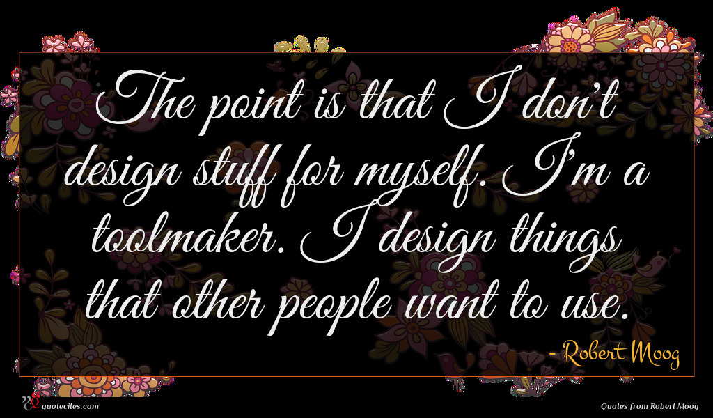 The point is that I don't design stuff for myself. I'm a toolmaker. I design things that other people want to use.