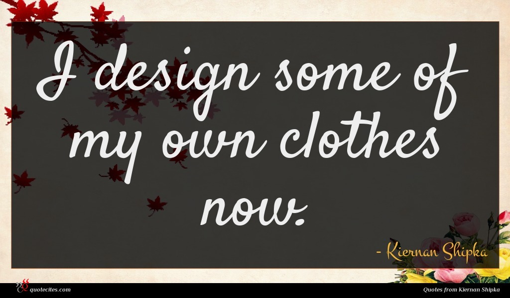 I design some of my own clothes now.