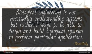 Drew Endy quote : Biological engineering is not ...