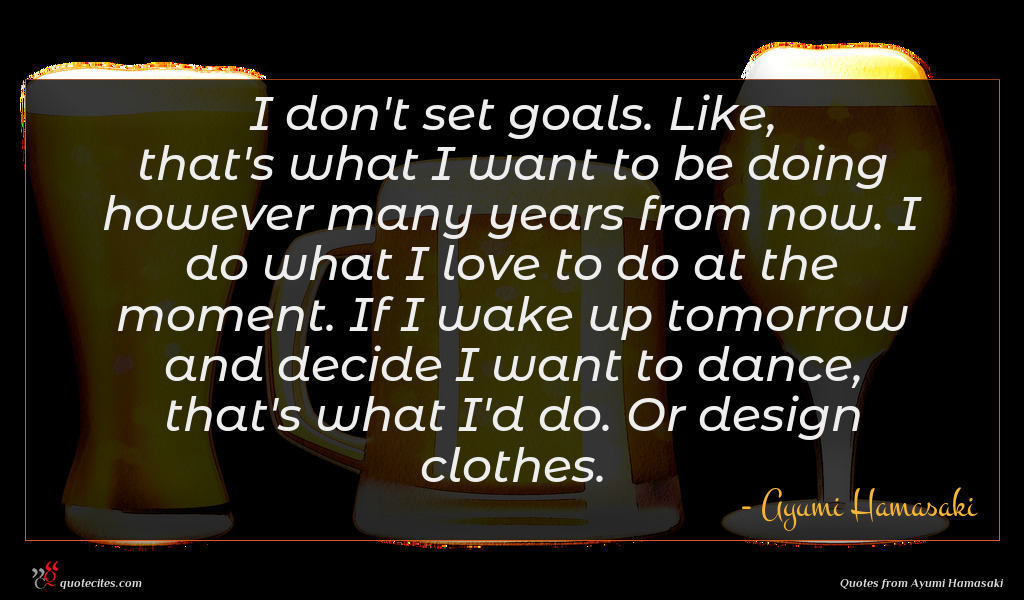 I don't set goals. Like, that's what I want to be doing however many years from now. I do what I love to do at the moment. If I wake up tomorrow and decide I want to dance, that's what I'd do. Or design clothes.