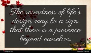 Wally Lamb quote : The roundness of life's ...