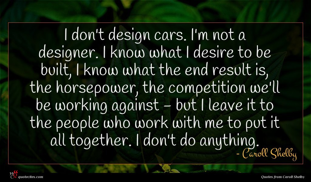 I don't design cars. I'm not a designer. I know what I desire to be built, I know what the end result is, the horsepower, the competition we'll be working against - but I leave it to the people who work with me to put it all together. I don't do anything.