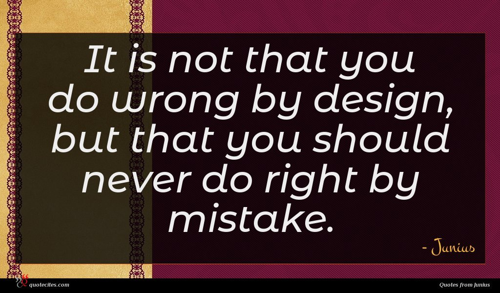It is not that you do wrong by design, but that you should never do right by mistake.