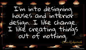 Chris Kirkpatrick quote : I'm into designing houses ...