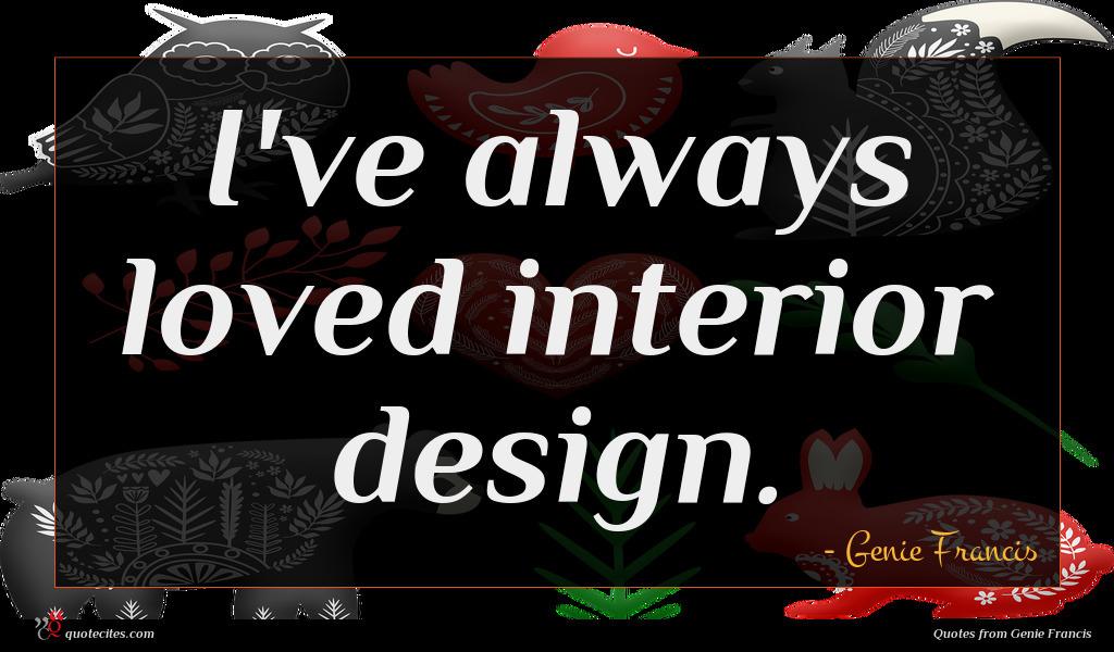 I've always loved interior design.