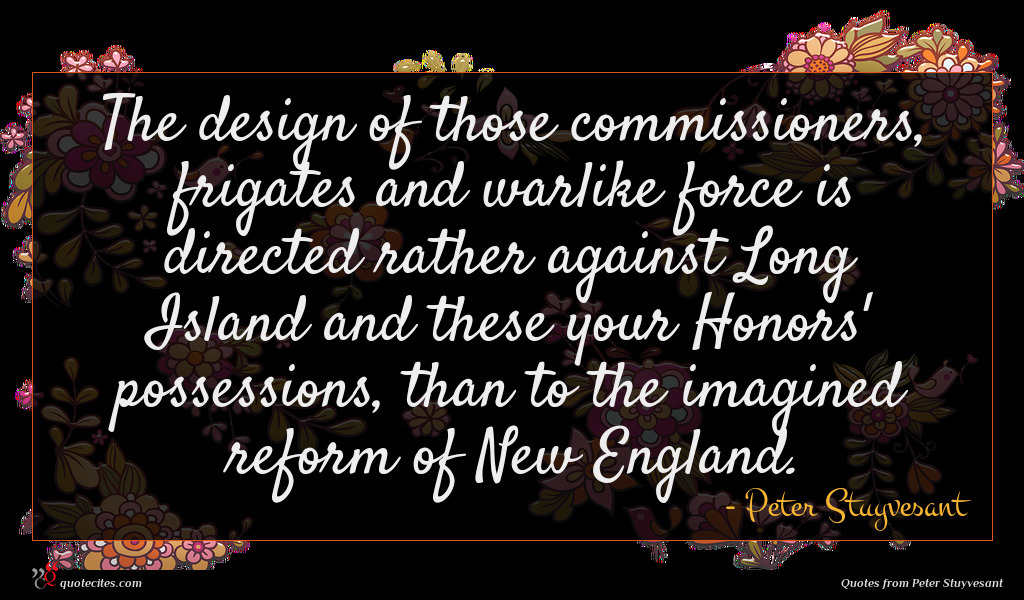 The design of those commissioners, frigates and warlike force is directed rather against Long Island and these your Honors' possessions, than to the imagined reform of New England.