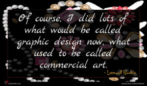 Leonard Baskin quote : Of course I did ...
