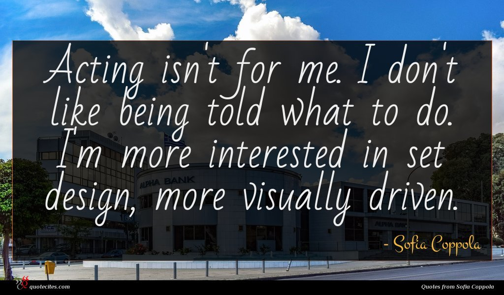 Acting isn't for me. I don't like being told what to do. I'm more interested in set design, more visually driven.