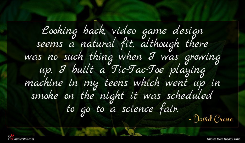 Looking back, video game design seems a natural fit, although there was no such thing when I was growing up. I built a Tic-Tac-Toe playing machine in my teens which went up in smoke on the night it was scheduled to go to a science fair.