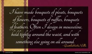 Giambattista Valli quote : I have made bouquets ...