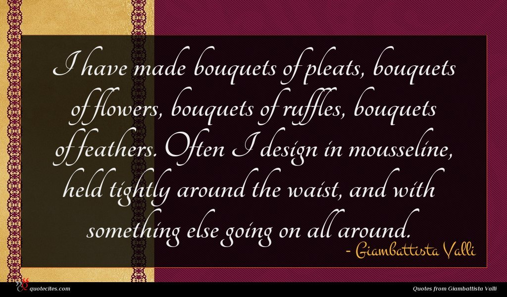 I have made bouquets of pleats, bouquets of flowers, bouquets of ruffles, bouquets of feathers. Often I design in mousseline, held tightly around the waist, and with something else going on all around.