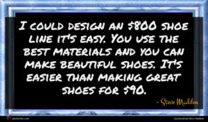 Steve Madden quote : I could design an ...