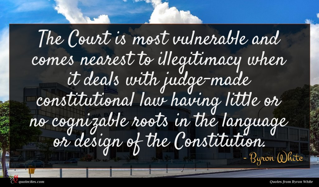 The Court is most vulnerable and comes nearest to illegitimacy when it deals with judge-made constitutional law having little or no cognizable roots in the language or design of the Constitution.