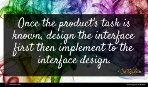 Jef Raskin quote : Once the product's task ...