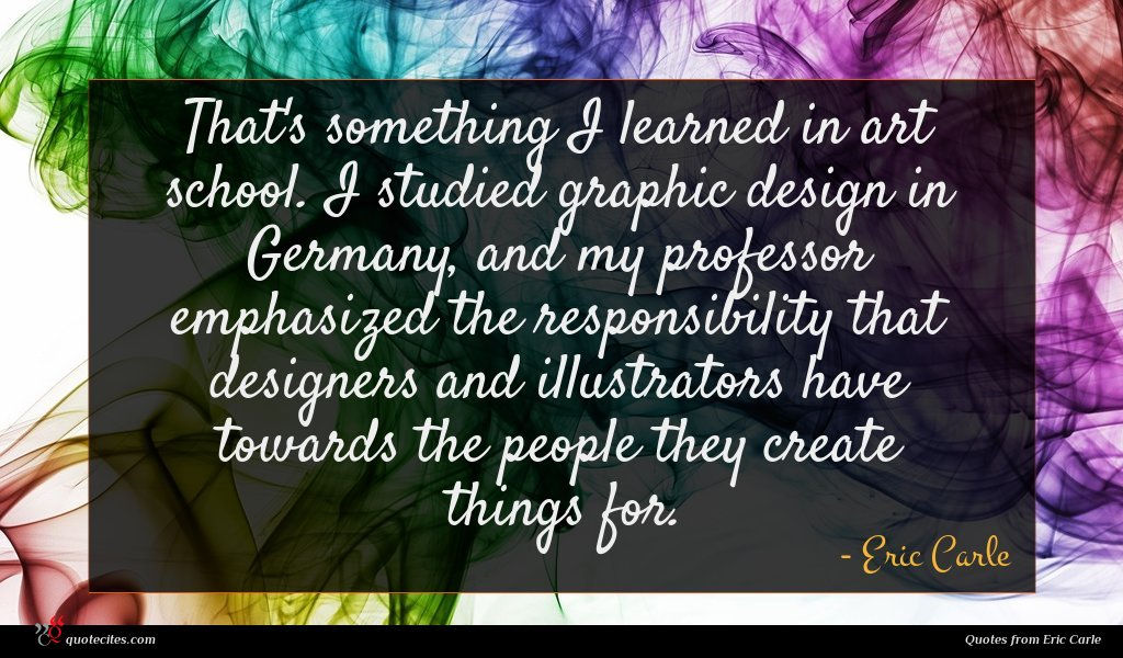 That's something I learned in art school. I studied graphic design in Germany, and my professor emphasized the responsibility that designers and illustrators have towards the people they create things for.