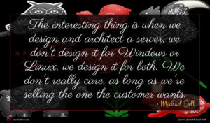 Michael Dell quote : The interesting thing is ...