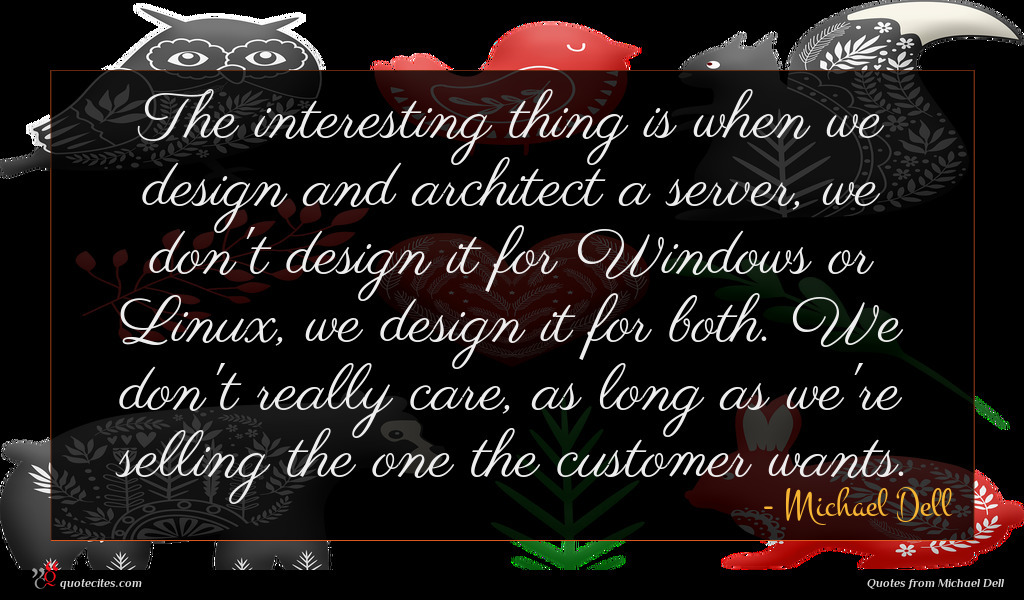 The interesting thing is when we design and architect a server, we don't design it for Windows or Linux, we design it for both. We don't really care, as long as we're selling the one the customer wants.