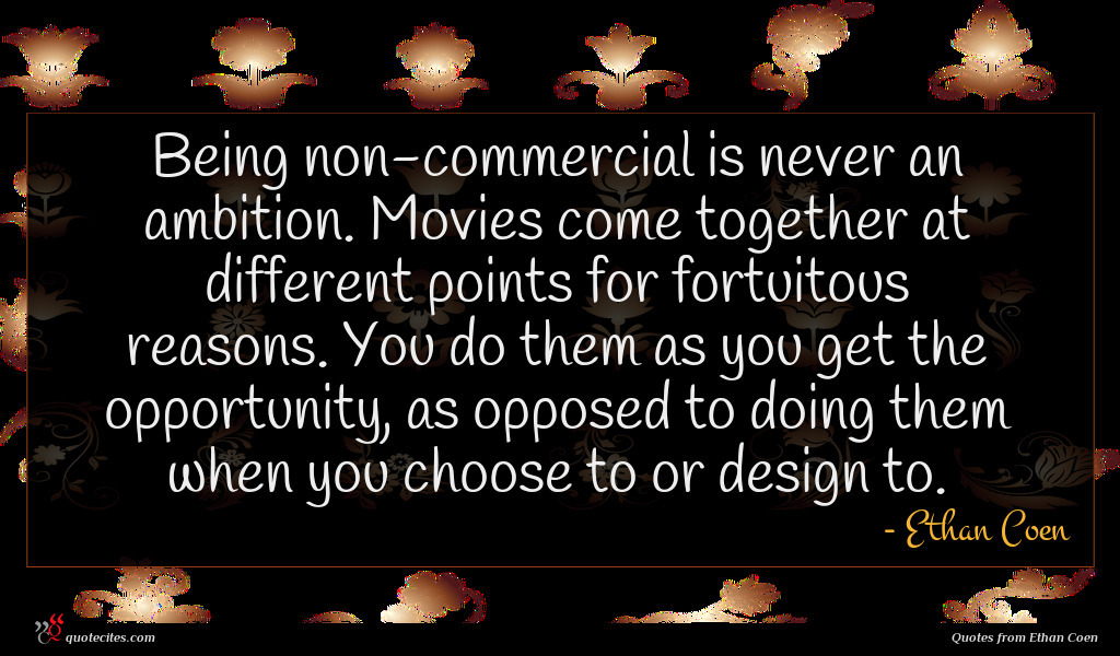 Being non-commercial is never an ambition. Movies come together at different points for fortuitous reasons. You do them as you get the opportunity, as opposed to doing them when you choose to or design to.