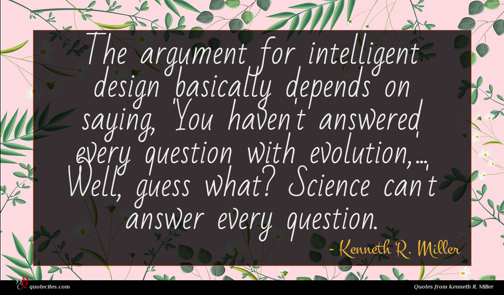 The argument for intelligent design basically depends on saying, 'You haven't answered every question with evolution,'... Well, guess what? Science can't answer every question.