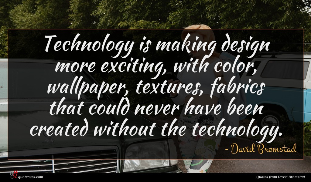 Technology is making design more exciting, with color, wallpaper, textures, fabrics that could never have been created without the technology.