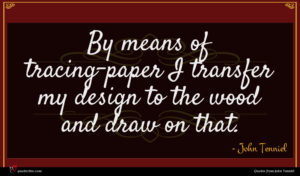 John Tenniel quote : By means of tracing-paper ...