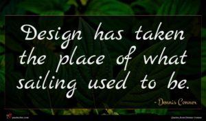 Dennis Conner quote : Design has taken the ...