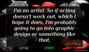 Gabriel Basso quote : I'm an artist So ...