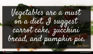 Jim Davis quote : Vegetables are a must ...