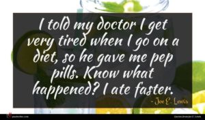 Joe E. Lewis quote : I told my doctor ...