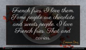 Cameron Diaz quote : French fries I love ...