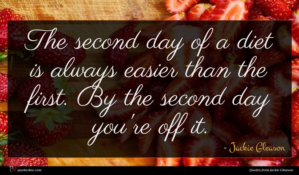 The second day of a diet is always easier than the first. By the second day you're off it.