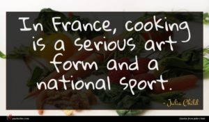 Julia Child quote : In France cooking is ...