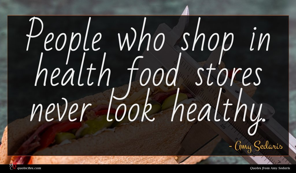 People who shop in health food stores never look healthy.