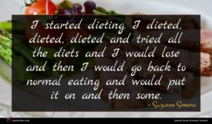Suzanne Somers quote : I started dieting I ...