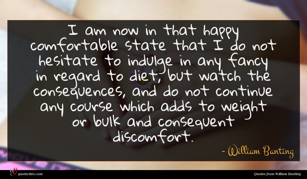 I am now in that happy comfortable state that I do not hesitate to indulge in any fancy in regard to diet, but watch the consequences, and do not continue any course which adds to weight or bulk and consequent discomfort.