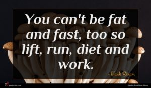 Hank Stram quote : You can't be fat ...