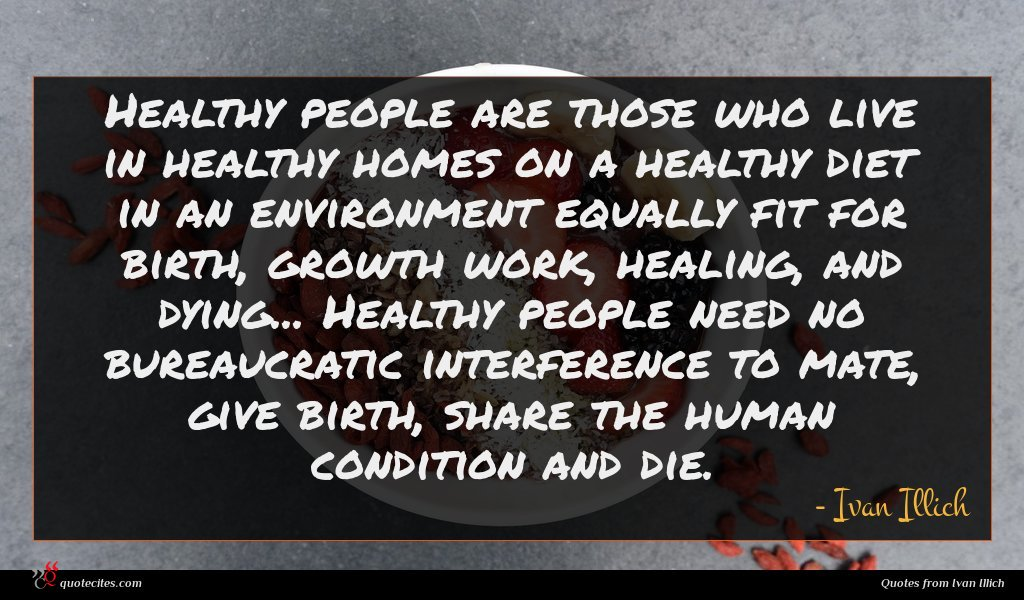 Healthy people are those who live in healthy homes on a healthy diet in an environment equally fit for birth, growth work, healing, and dying... Healthy people need no bureaucratic interference to mate, give birth, share the human condition and die.