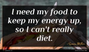Sienna Miller quote : I need my food ...