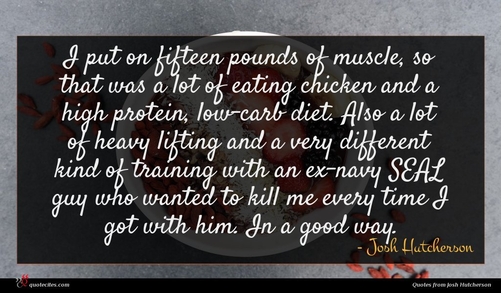 I put on fifteen pounds of muscle, so that was a lot of eating chicken and a high protein, low-carb diet. Also a lot of heavy lifting and a very different kind of training with an ex-navy SEAL guy who wanted to kill me every time I got with him. In a good way.