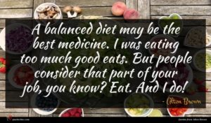 Alton Brown quote : A balanced diet may ...