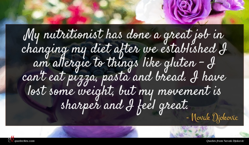 My nutritionist has done a great job in changing my diet after we established I am allergic to things like gluten - I can't eat pizza, pasta and bread. I have lost some weight, but my movement is sharper and I feel great.