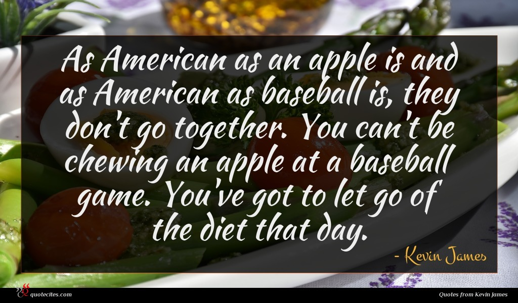 As American as an apple is and as American as baseball is, they don't go together. You can't be chewing an apple at a baseball game. You've got to let go of the diet that day.