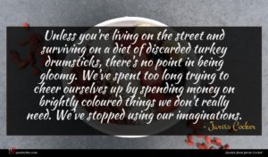 Jarvis Cocker quote : Unless you're living on ...